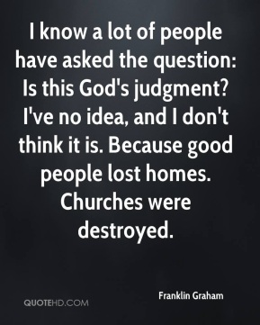 Franklin Graham - I know a lot of people have asked the question: Is this God's judgment? I've no idea, and I don't think it is. Because good people lost homes. Churches were destroyed.