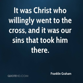 Franklin Graham - It was Christ who willingly went to the cross, and it was our sins that took him there.