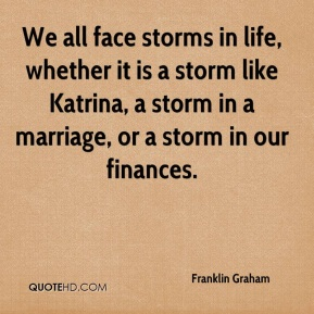 We all face storms in life, whether it is a storm like Katrina, a storm in a marriage, or a storm in our finances.