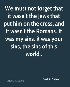 We must not forget that it wasn't the Jews that put him on the cross, and it wasn't the Romans. It was my sins, it was your sins, the sins of this world.