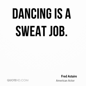Dancing is a sweat job.