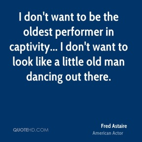 I don't want to be the oldest performer in captivity... I don't want to look like a little old man dancing out there.