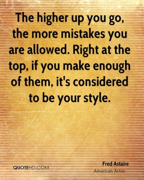 The higher up you go, the more mistakes you are allowed. Right at the top, if you make enough of them, it's considered to be your style.