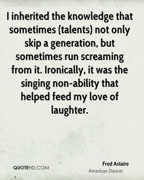 Fred Astaire - I inherited the knowledge that sometimes (talents) not only skip a generation, but sometimes run screaming from it. Ironically, it was the singing non-ability that helped feed my love of laughter.