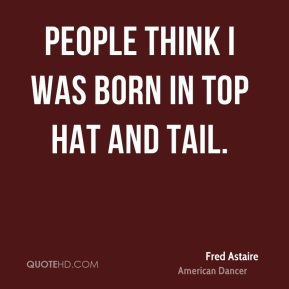 People think I was born in top hat and tail.