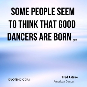 Some people seem to think that good dancers are born .