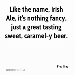 Fred Gray - Like the name, Irish Ale, it's nothing fancy, just a great tasting sweet, caramel-y beer.