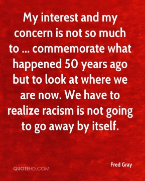 My interest and my concern is not so much to ... commemorate what happened 50 years ago but to look at where we are now. We have to realize racism is not going to go away by itself.
