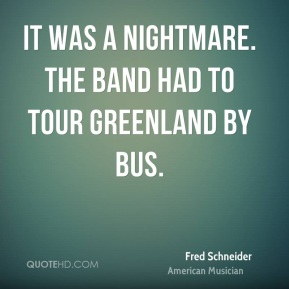 It was a nightmare. The band had to tour Greenland by bus.
