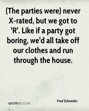 (The parties were) never X-rated, but we got to 'R'. Like if a party got boring, we'd all take off our clothes and run through the house.