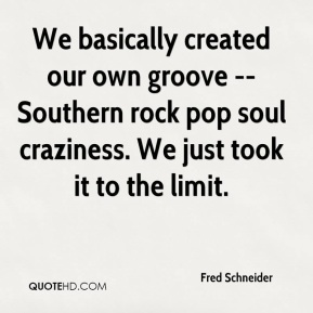 Fred Schneider - We basically created our own groove -- Southern rock pop soul craziness. We just took it to the limit.