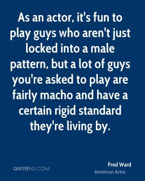Fred Ward - As an actor, it's fun to play guys who aren't just locked into a male pattern, but a lot of guys you're asked to play are fairly macho and have a certain rigid standard they're living by.