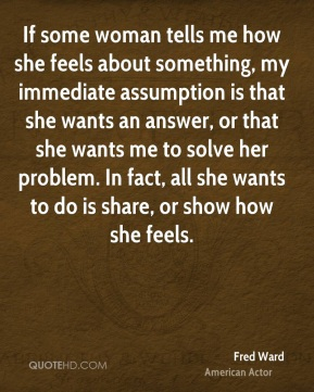 Fred Ward - If some woman tells me how she feels about something, my immediate assumption is that she wants an answer, or that she wants me to solve her problem. In fact, all she wants to do is share, or show how she feels.