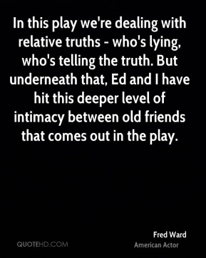 Fred Ward - In this play we're dealing with relative truths - who's lying, who's telling the truth. But underneath that, Ed and I have hit this deeper level of intimacy between old friends that comes out in the play.