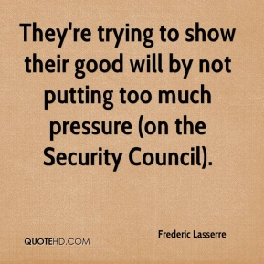 They're trying to show their good will by not putting too much pressure (on the Security Council).