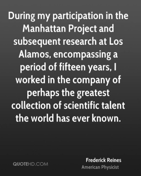 Frederick Reines - During my participation in the Manhattan Project and subsequent research at Los Alamos, encompassing a period of fifteen years, I worked in the company of perhaps the greatest collection of scientific talent the world has ever known.