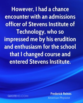 Frederick Reines - However, I had a chance encounter with an admissions officer of Stevens Institute of Technology, who so impressed me by his erudition and enthusiasm for the school that I changed course and entered Stevens Institute.