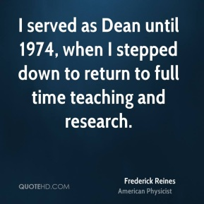 Frederick Reines - I served as Dean until 1974, when I stepped down to return to full time teaching and research.