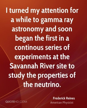 I turned my attention for a while to gamma ray astronomy and soon began the first in a continous series of experiments at the Savannah River site to study the properties of the neutrino.