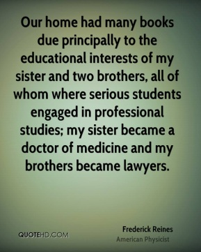 Frederick Reines - Our home had many books due principally to the educational interests of my sister and two brothers, all of whom where serious students engaged in professional studies; my sister became a doctor of medicine and my brothers became lawyers.