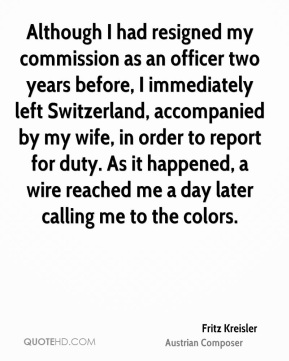 Fritz Kreisler - Although I had resigned my commission as an officer two years before, I immediately left Switzerland, accompanied by my wife, in order to report for duty. As it happened, a wire reached me a day later calling me to the colors.