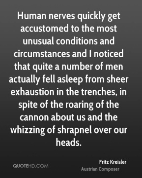 Human nerves quickly get accustomed to the most unusual conditions and circumstances and I noticed that quite a number of men actually fell asleep from sheer exhaustion in the trenches, in spite of the roaring of the cannon about us and the whizzing of shrapnel over our heads.