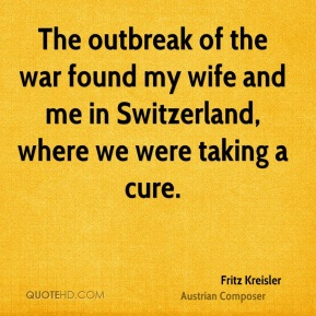 Fritz Kreisler - The outbreak of the war found my wife and me in Switzerland, where we were taking a cure.