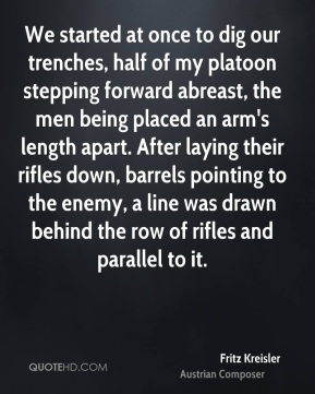 Fritz Kreisler - We started at once to dig our trenches, half of my platoon stepping forward abreast, the men being placed an arm's length apart. After laying their rifles down, barrels pointing to the enemy, a line was drawn behind the row of rifles and parallel to it.