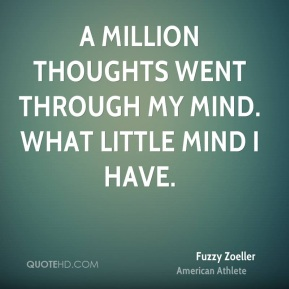 A million thoughts went through my mind. What little mind I have.
