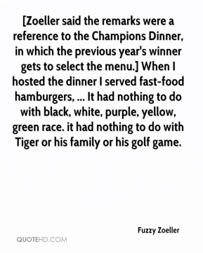 [Zoeller said the remarks were a reference to the Champions Dinner, in which the previous year's winner gets to select the menu.] When I hosted the dinner I served fast-food hamburgers, ... It had nothing to do with black, white, purple, yellow, green race. it had nothing to do with Tiger or his family or his golf game.