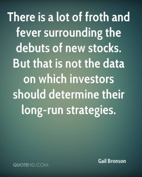 Gail Bronson - There is a lot of froth and fever surrounding the debuts of new stocks. But that is not the data on which investors should determine their long-run strategies.