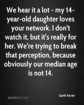 Garth Ancier - We hear it a lot - my 14-year-old daughter loves your network. I don't watch it, but it's really for her. We're trying to break that perception, because obviously our median age is not 14.