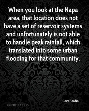 Gary Bardini - When you look at the Napa area, that location does not have a set of reservoir systems and unfortunately is not able to handle peak rainfall, which translated into some urban flooding for that community.