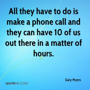 All they have to do is make a phone call and they can have 10 of us out there in a matter of hours.