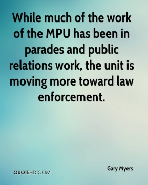 Gary Myers - While much of the work of the MPU has been in parades and public relations work, the unit is moving more toward law enforcement.