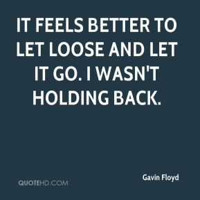 Gavin Floyd - It feels better to let loose and let it go. I wasn't holding back.
