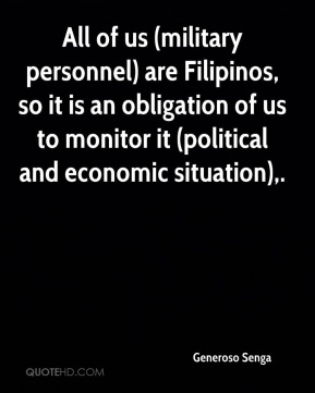 Generoso Senga - All of us (military personnel) are Filipinos, so it is an obligation of us to monitor it (political and economic situation).