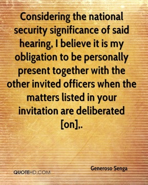 Generoso Senga - Considering the national security significance of said hearing, I believe it is my obligation to be personally present together with the other invited officers when the matters listed in your invitation are deliberated [on].