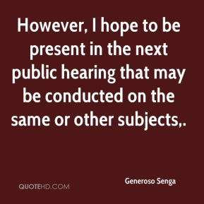 Generoso Senga - However, I hope to be present in the next public hearing that may be conducted on the same or other subjects.