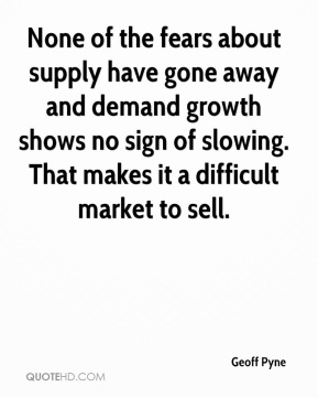Geoff Pyne - None of the fears about supply have gone away and demand growth shows no sign of slowing. That makes it a difficult market to sell.