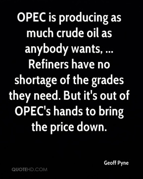 Geoff Pyne - OPEC is producing as much crude oil as anybody wants, ... Refiners have no shortage of the grades they need. But it's out of OPEC's hands to bring the price down.