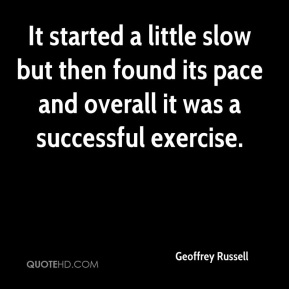 Geoffrey Russell - It started a little slow but then found its pace and overall it was a successful exercise.