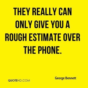 George Bennett - They really can only give you a rough estimate over the phone.
