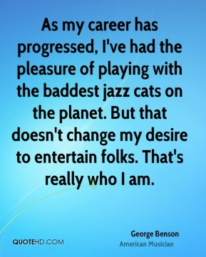 As my career has progressed, I've had the pleasure of playing with the baddest jazz cats on the planet. But that doesn't change my desire to entertain folks. That's really who I am.