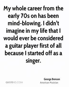 My whole career from the early 70s on has been mind-blowing. I didn't imagine in my life that I would ever be considered a guitar player first of all because I started off as a singer.