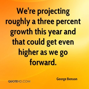 George Benson - We're projecting roughly a three percent growth this year and that could get even higher as we go forward.