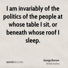 I am invariably of the politics of the people at whose table I sit, or beneath whose roof I sleep.