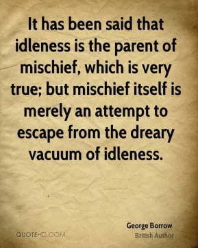 It has been said that idleness is the parent of mischief, which is very true; but mischief itself is merely an attempt to escape from the dreary vacuum of idleness.
