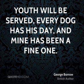 George Borrow - Youth will be served, every dog has his day, and mine has been a fine one.