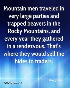George Cole - Mountain men traveled in very large parties and trapped beavers in the Rocky Mountains, and every year they gathered in a rendezvous. That's where they would sell the hides to traders.